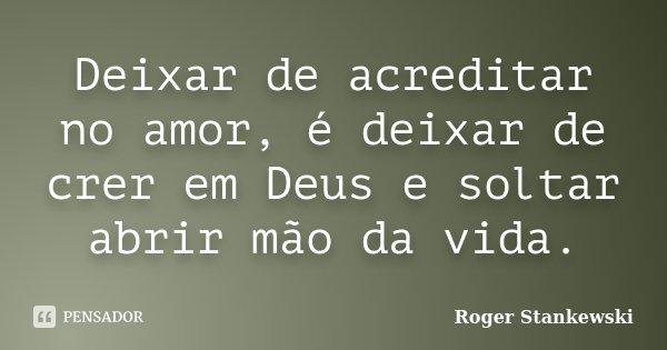 Deixar de acreditar no amor, é deixar de crer em Deus e soltar abrir mão da vida.... Frase de Roger Stankewski.