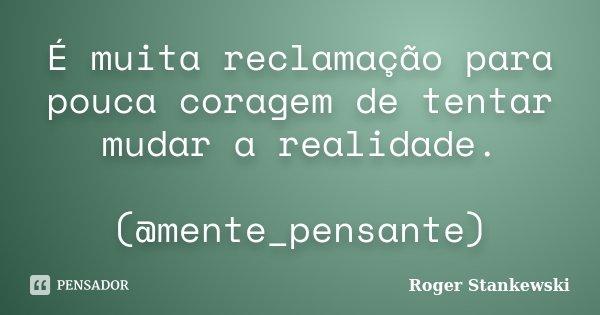 É muita reclamação para pouca coragem de tentar mudar a realidade. (@mente_pensante)... Frase de Roger Stankewski.