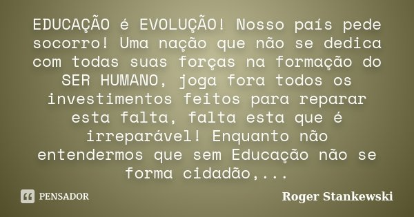 EDUCAÇÃO é EVOLUÇÃO! Nosso país pede socorro! Uma nação que não se dedica com todas suas forças na formação do SER HUMANO, joga fora todos os investimentos feit... Frase de Roger Stankewski.