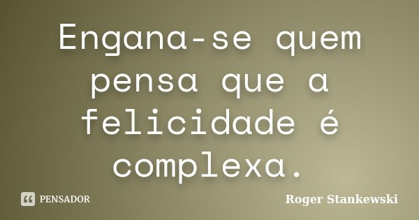 Engana-se quem pensa que a felicidade é complexa.... Frase de Roger Stankewski.
