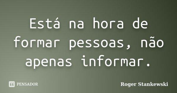 Está na hora de formar pessoas, não apenas informar.... Frase de Roger Stankewski.