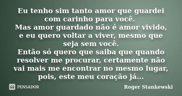 Eu tenho sim tanto amor que guardei com carinho para você. Mas amor guardado não é amor vivido, e eu quero voltar a viver, mesmo que seja sem você. Então só que... Frase de Roger Stankewski.