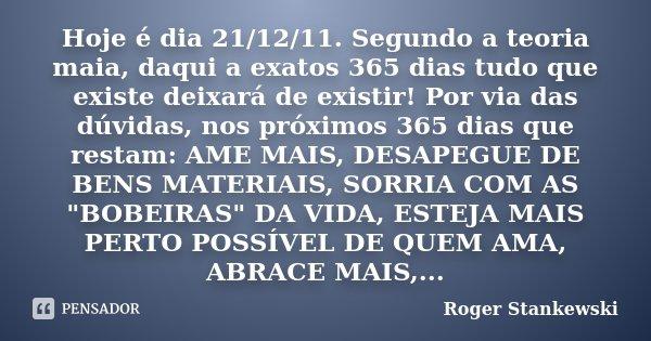 Hoje é dia 21/12/11. Segundo a teoria maia, daqui a exatos 365 dias tudo que existe deixará de existir! Por via das dúvidas, nos próximos 365 dias que restam: A... Frase de Roger Stankewski.