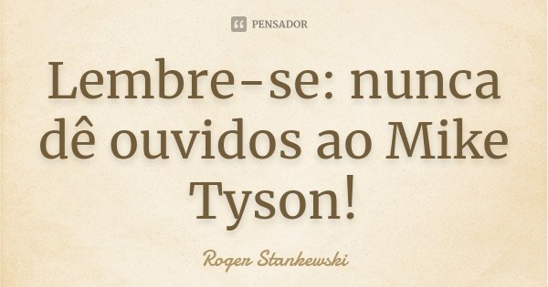 Lembre-se: nunca dê ouvidos ao Mike Tyson!... Frase de Roger Stankewski.