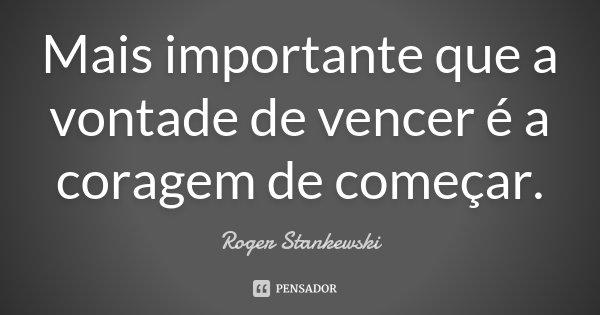 Mais importante que a vontade de vencer é a coragem de começar.... Frase de Roger Stankewski.