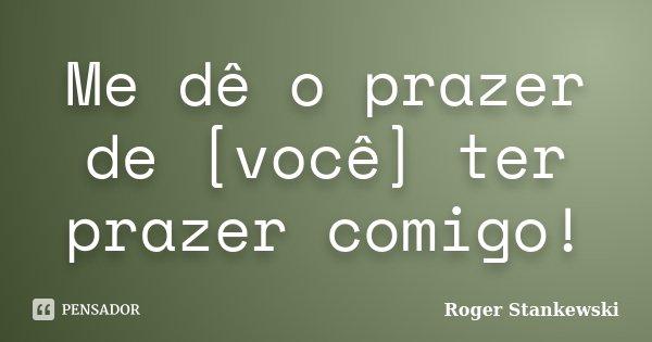 Me dê o prazer de [você] ter prazer comigo!... Frase de Roger Stankewski.