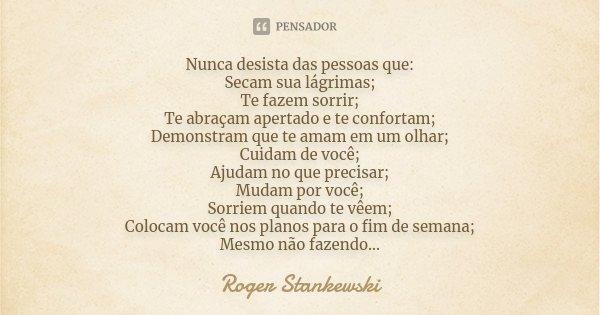 Nunca desista das pessoas que: Secam sua lágrimas; Te fazem sorrir; Te abraçam apertado e te confortam; Demostram que te ama em um olhar; Cuidam de você; Ajudam... Frase de Roger Stankewski.