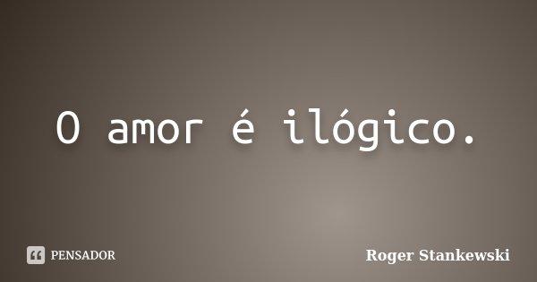 O amor é ilógico.... Frase de Roger Stankewski.