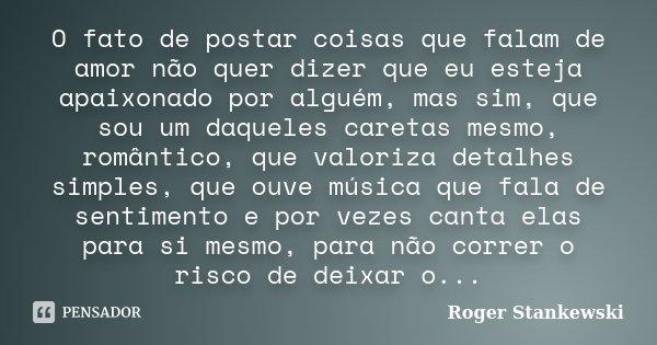 O fato de postar coisas que falam de amor não quer dizer que eu esteja apaixonado por alguém, mas sim, que sou um daqueles caretas mesmo, romântico, que valoriz... Frase de Roger Stankewski.