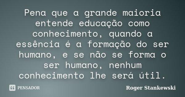 Pena que a grande maioria entende educação como conhecimento, quando a essência é a formação do ser humano, e se não se forma o ser humano, nenhum conhecimento ... Frase de Roger Stankewski.