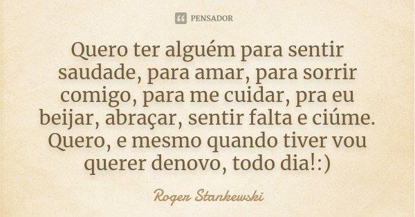Quero ter alguém para sentir saudade, para amar, para sorrir comigo, para me cuidar, pra eu beijar, abraçar, sentir falta e ciúme. Quero, e mesmo quando tiver v... Frase de Roger Stankewski.