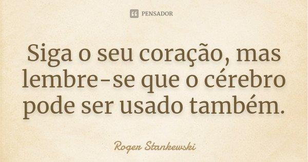 Siga o seu coração, mas lembre-se que o cérebro pode ser usado também.... Frase de Roger Stankewski.