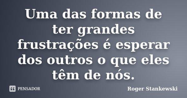 Uma das formas de ter grandes frustrações é esperar dos outros o que eles têm de nós.... Frase de Roger Stankewski.