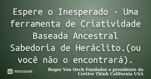 Espere o Inesperado - Uma ferramenta de Criatividade Baseada Ancestral Sabedoria de Heráclito.(ou você não o encontrará).... Frase de Roger Von Oech Fundador e presidente da Cretive Think California USA.