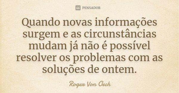 Quando novas informações surgem e as circunstâncias mudam já não é possível resolver os problemas com as soluções de ontem.... Frase de Roger Von Oech.