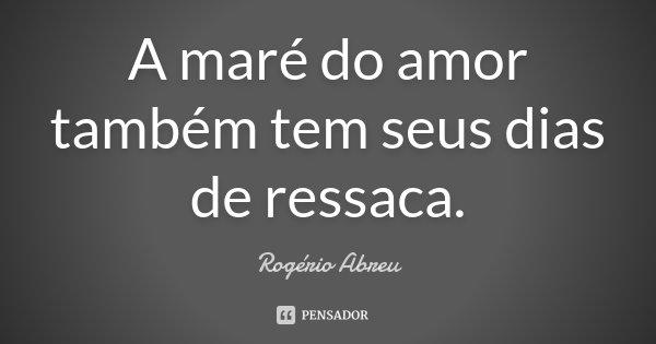 A maré do amor também tem seus dias de ressaca.... Frase de Rogério Abreu.