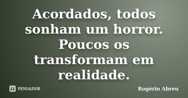 Acordados, todos sonham um horror. Poucos os transformam em realidade.... Frase de Rogério Abreu.