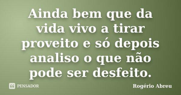 Ainda bem que da vida vivo a tirar proveito e só depois analiso o que não pode ser desfeito.... Frase de Rogério Abreu.