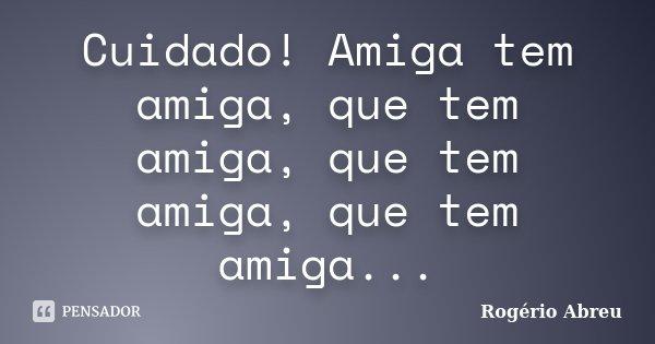 Cuidado! Amiga tem amiga, que tem amiga, que tem amiga, que tem amiga...... Frase de Rogério Abreu.