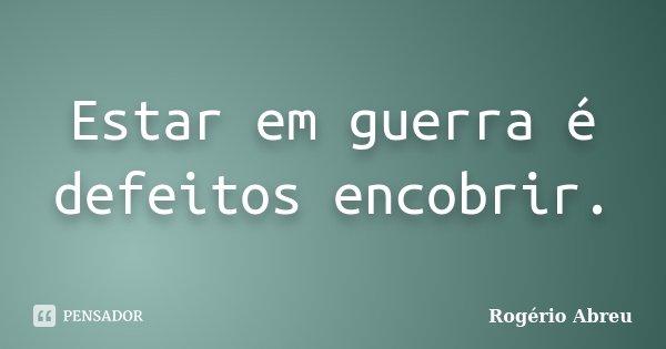 Estar em guerra é defeitos encobrir.... Frase de Rogério Abreu.