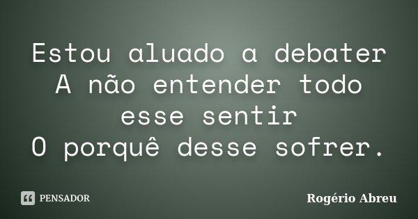 Estou aluado a debater A não entender todo esse sentir O porquê desse sofrer.... Frase de Rogério Abreu.