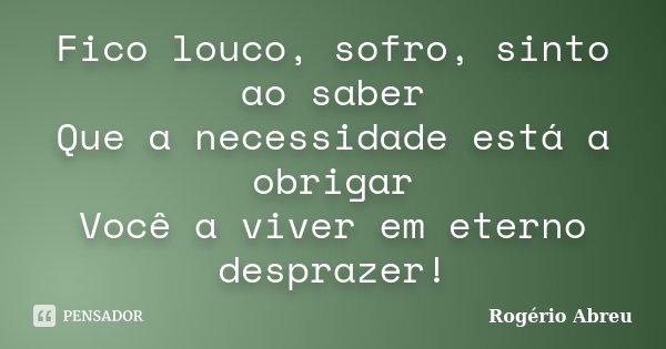 Fico louco, sofro, sinto ao saber Que a necessidade está a obrigar Você a viver em eterno desprazer!... Frase de Rogério Abreu.