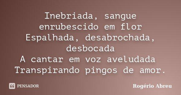 Inebriada, sangue enrubescido em flor Espalhada, desabrochada, desbocada A cantar em voz aveludada Transpirando pingos de amor.... Frase de Rogério Abreu.