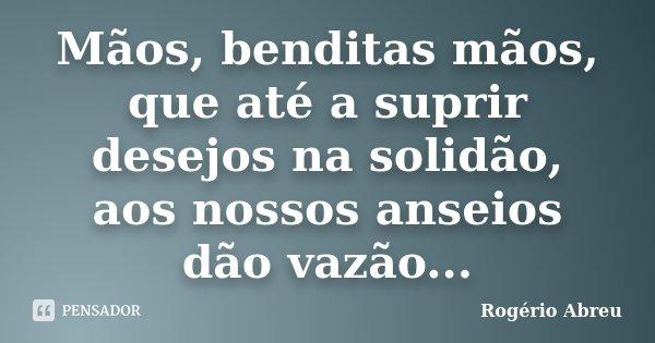 Mãos, benditas mãos, que até a suprir desejos na solidão, aos nossos anseios dão vazão...... Frase de Rogério Abreu.
