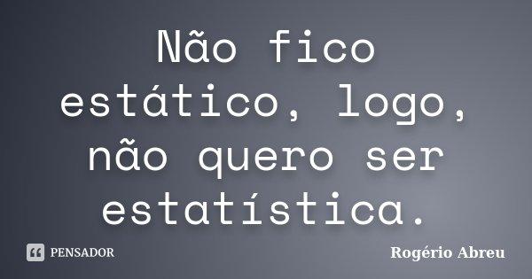 Não fico estático, logo, não quero ser estatística.... Frase de Rogério Abreu.
