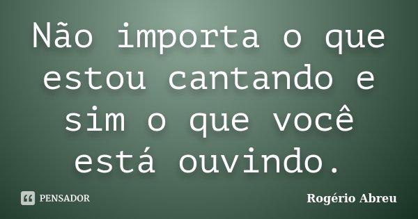 Não importa o que estou cantando e sim o que você está ouvindo.... Frase de Rogério Abreu.