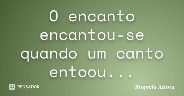 O encanto encantou-se quando um canto entoou...... Frase de Rogério Abreu.