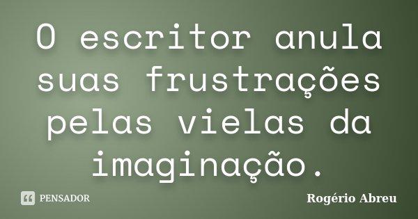 O escritor anula suas frustrações pelas vielas da imaginação.... Frase de Rogério Abreu.