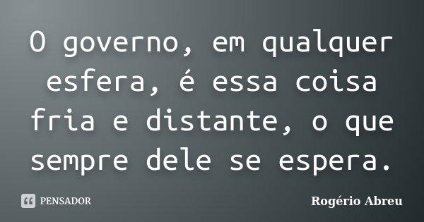 O governo, em qualquer esfera, é essa coisa fria e distante, o que sempre dele se espera.... Frase de Rogério Abreu.