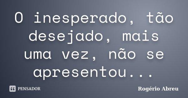 O inesperado, tão desejado, mais uma vez, não se apresentou...... Frase de Rogério Abreu.