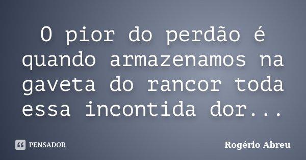 O pior do perdão é quando armazenamos na gaveta do rancor toda essa incontida dor...... Frase de Rogério Abreu.