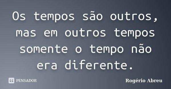 Os tempos são outros, mas em outros tempos somente o tempo não era diferente.... Frase de Rogério Abreu.