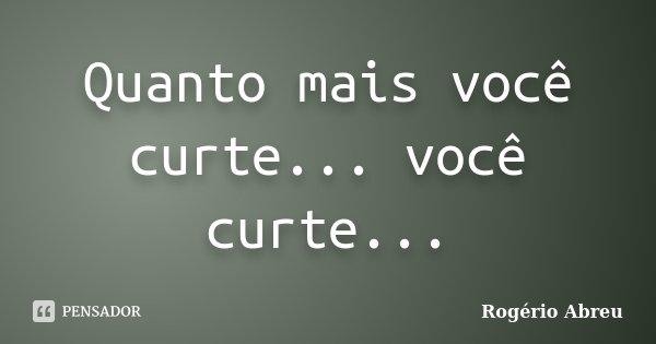 Quanto mais você curte... você curte...... Frase de Rogério Abreu.