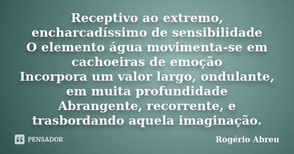 Receptivo ao extremo, encharcadíssimo de sensibilidade O elemento água movimenta-se em cachoeiras de emoção Incorpora um valor largo, ondulante, em muita profun... Frase de Rogério Abreu.