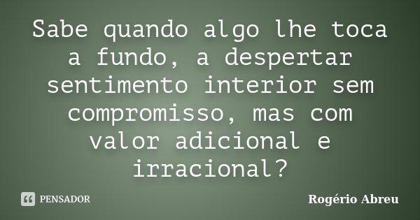 Sabe quando algo lhe toca a fundo, a despertar sentimento interior sem compromisso, mas com valor adicional e irracional?... Frase de Rogério Abreu.
