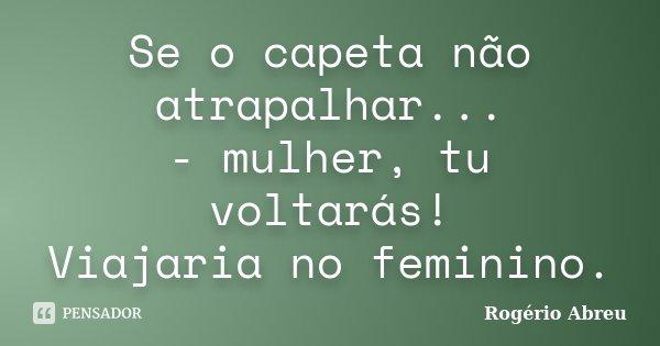 Se o capeta não atrapalhar... - mulher, tu voltarás! Viajaria no feminino.... Frase de Rogério Abreu.