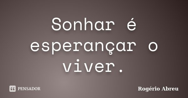 Sonhar é esperançar o viver.... Frase de Rogério Abreu.
