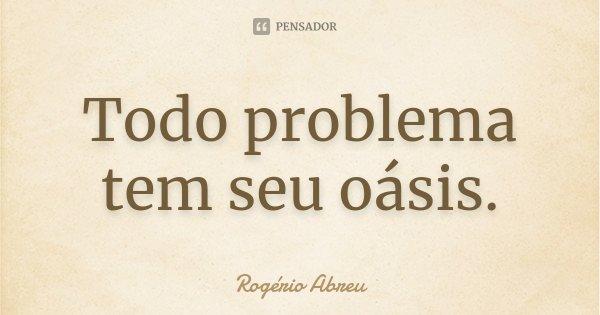 Todo problema tem seu oásis.... Frase de Rogério Abreu.