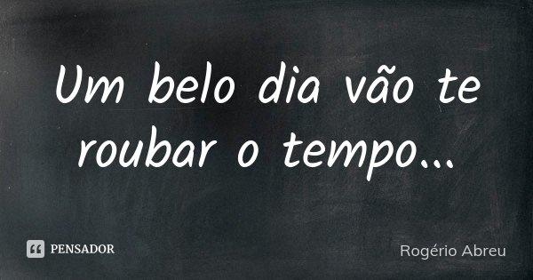 Um belo dia vão te roubar o tempo...... Frase de Rogério Abreu.