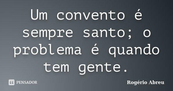 Um convento é sempre santo; o problema é quando tem gente.... Frase de Rogério Abreu.