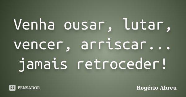 Venha ousar, lutar, vencer, arriscar... jamais retroceder!... Frase de Rogério Abreu.