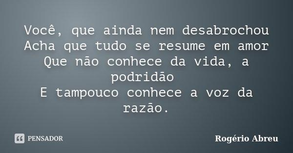 Você, que ainda nem desabrochou Acha que tudo se resume em amor Que não conhece da vida, a podridão E tampouco conhece a voz da razão.... Frase de Rogério Abreu.