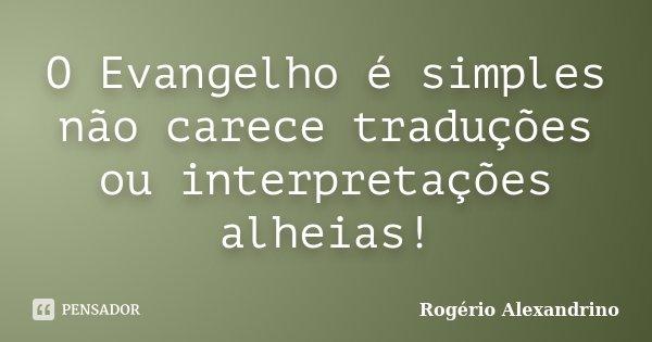 O Evangelho é simples não carece traduções ou interpretações alheias!... Frase de Rogério Alexandrino.