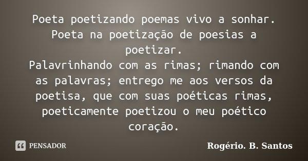 Poeta poetizando poemas vivo a sonhar. Poeta na poetização de poesias a poetizar. Palavrinhando com as rimas; rimando com as palavras; entrego me aos versos da ... Frase de Rogério. B. Santos.