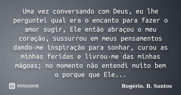 Uma vez conversando com Deus, eu lhe perguntei qual era o encanto para fazer o amor sugir, Ele então abraçou o meu coração, sussurrou em meus pensamentos dando-... Frase de Rogério. B. Santos.