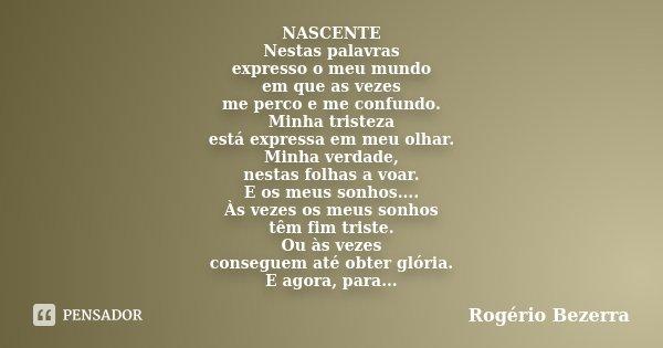 NASCENTE Nestas palavras expresso o meu mundo em que as vezes me perco e me confundo. Minha tristeza está expressa em meu olhar. Minha verdade, nestas folhas a ... Frase de Rogério Bezerra.